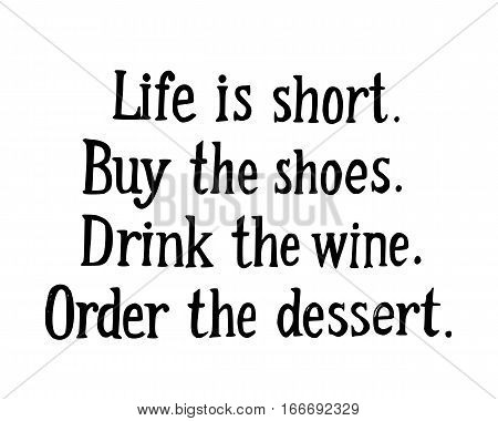 Handwritting lettering with phrase Life is short. Buy the shoes. Drink the wine. Order the dessert
