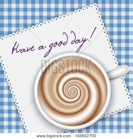 Top view coffee cup on blue gingham background and white napkin. Have a good day - words. Cappuccino full cup hot chocolate coffee and cream high milk foam. Coffee cup top view vector illustration. Breakfast background.