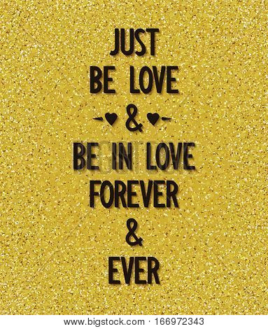 Just be love and be in love forever and ever. Creative poster with romantic wishes on background of golden dust. Vector illustration