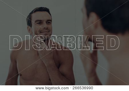 Disabled Man. Man Looking At Himself In The Mirror. Man Is Happy And Smiling. Man Is Touching Her Fa