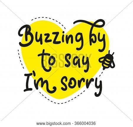 Buzzing By To Say I Am Sorry - Black Text With Yellow Heart And Bee. Vector Stock Illustration, Lett