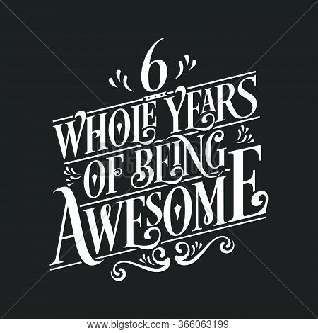 6 Years Birthday And 6 Years Wedding Anniversary Typography Design, 6 Whole Years Of Being Awesome.