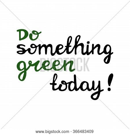 Do Something Green Today. Handwritten Ecological Quote. Isolated On White Background. Vector Stock I
