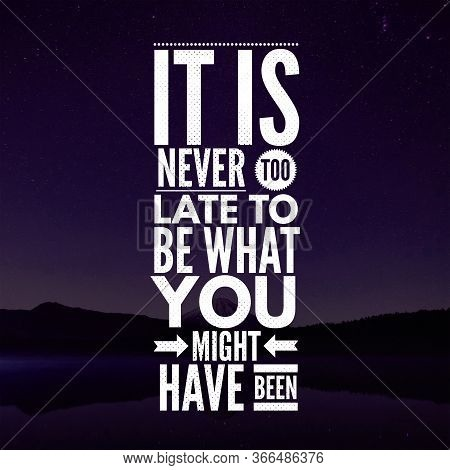 Inspirational Quotes It Is Never Too Late To Be What You Might Have Been, Positive, Motivational, In