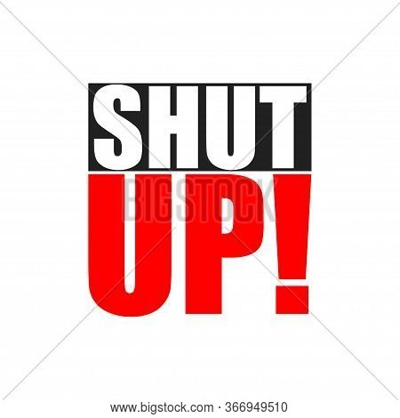 Shut Up Text In Modern Style On White Background. Isolated Vector