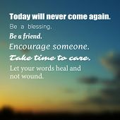 """Inspirational quote. """"Today will never come again. Be a blessing. Be a friend. Encourage someone. Take time to care. Let your words heal and not wound."""". Wise on a blurry background poster"""