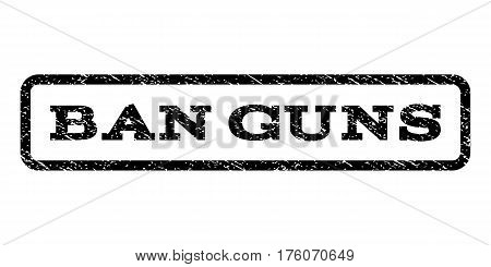 Ban Guns watermark stamp. Text caption inside rounded rectangle with grunge design style. Rubber seal stamp with dust texture. Vector black ink imprint on a white background.