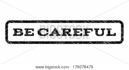 Be Careful watermark stamp. Text caption inside rounded rectangle with grunge design style. Rubber seal stamp with unclean texture. Vector black ink imprint on a white background.