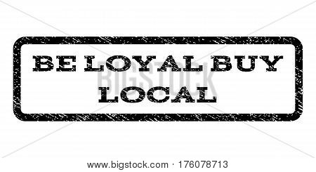 Be Loyal Buy Local watermark stamp. Text tag inside rounded rectangle frame with grunge design style. Rubber seal stamp with dirty texture. Vector black ink imprint on a white background.