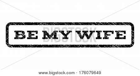 Be My Wife watermark stamp. Text tag inside rounded rectangle frame with grunge design style. Rubber seal stamp with unclean texture. Vector black ink imprint on a white background.