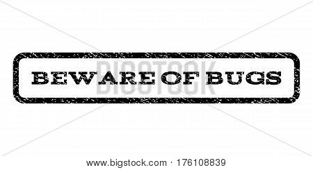 Beware Of Bugs watermark stamp. Text caption inside rounded rectangle with grunge design style. Rubber seal stamp with scratched texture. Vector black ink imprint on a white background.