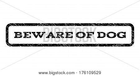 Beware Of Dog watermark stamp. Text caption inside rounded rectangle with grunge design style. Rubber seal stamp with scratched texture. Vector black ink imprint on a white background.