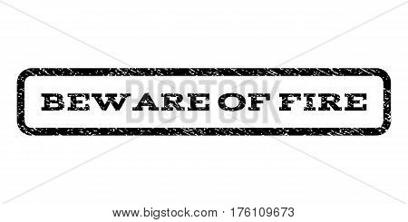 Beware Of Fire watermark stamp. Text caption inside rounded rectangle with grunge design style. Rubber seal stamp with dust texture. Vector black ink imprint on a white background.