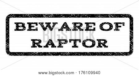 Beware Of Raptor watermark stamp. Text caption inside rounded rectangle with grunge design style. Rubber seal stamp with dirty texture. Vector black ink imprint on a white background.