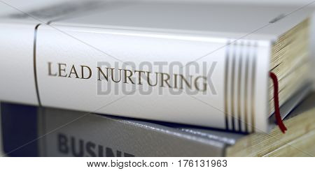 Lead Nurturing. Book Title on the Spine. Stack of Business Books. Book Spines with Title - Lead Nurturing. Closeup View. Toned Image with Selective focus. 3D.