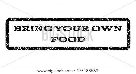 Bring Your Own Food watermark stamp. Text caption inside rounded rectangle with grunge design style. Rubber seal stamp with dirty texture. Vector black ink imprint on a white background.