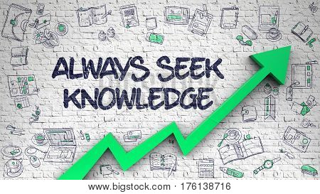 White Wall with Always Seek Knowledge Inscription and Green Arrow. Success Concept. Always Seek Knowledge - Success Concept with Hand Drawn Icons Around on the White Brickwall Background. poster