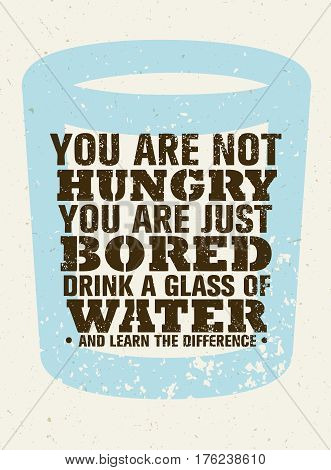 You Are Not Hungry, Just Bored. Drink a Glass Of Water and Feel the Difference. Creative Vector Motivation Quote.