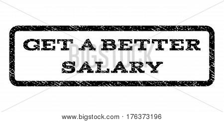 Get a Better Salary watermark stamp. Text caption inside rounded rectangle frame with grunge design style. Rubber seal stamp with scratched texture. Vector black ink imprint on a white background.