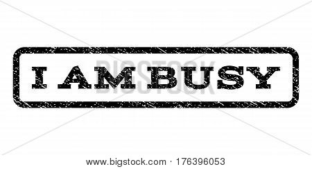 I Am Busy watermark stamp. Text tag inside rounded rectangle with grunge design style. Rubber seal stamp with scratched texture. Vector black ink imprint on a white background.
