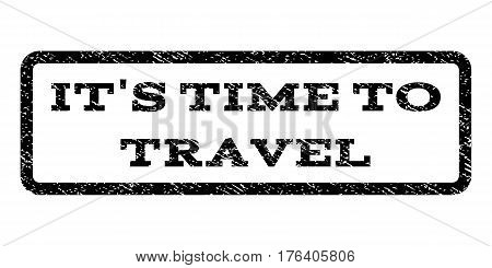 It'S Time To Travel watermark stamp. Text caption inside rounded rectangle frame with grunge design style. Rubber seal stamp with unclean texture. Vector black ink imprint on a white background.