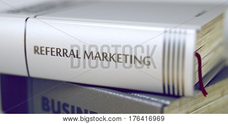 Referral Marketing - Book Title. Book Title of Referral Marketing. Stack of Business Books. Book Spines with Title - Referral Marketing. Closeup View. Blurred Image with Selective focus. 3D Rendering.