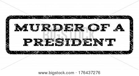 Murder Of a President watermark stamp. Text tag inside rounded rectangle with grunge design style. Rubber seal stamp with scratched texture. Vector black ink imprint on a white background.