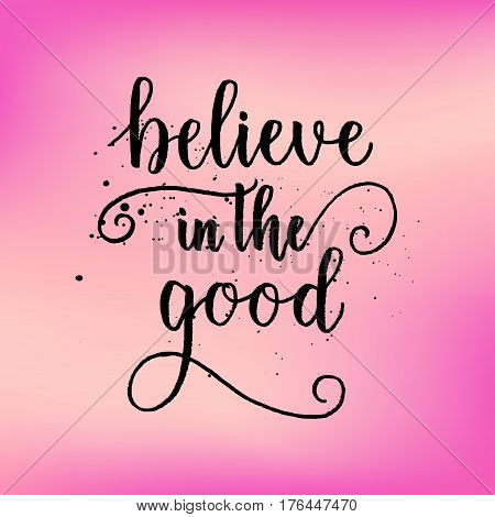Believe In The Good Greeting Card, Poster, Print On Pink Blurred Background. Vector Brush Calligraph