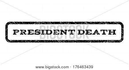 President Death watermark stamp. Text tag inside rounded rectangle with grunge design style. Rubber seal stamp with unclean texture. Vector black ink imprint on a white background.