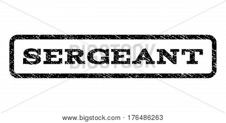 Sergeant watermark stamp. Text caption inside rounded rectangle with grunge design style. Rubber seal stamp with unclean texture. Vector black ink imprint on a white background.