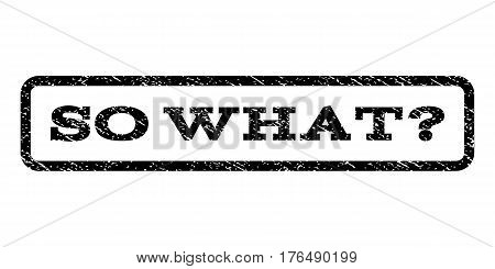 So What Question watermark stamp. Text caption inside rounded rectangle with grunge design style. Rubber seal stamp with dust texture. Vector black ink imprint on a white background.