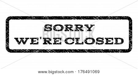 Sorry We'Re Closed watermark stamp. Text tag inside rounded rectangle frame with grunge design style. Rubber seal stamp with dust texture. Vector black ink imprint on a white background.