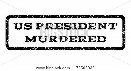 Us President Murdered watermark stamp. Text caption inside rounded rectangle with grunge design style. Rubber seal stamp with scratched texture. Vector black ink imprint on a white background.