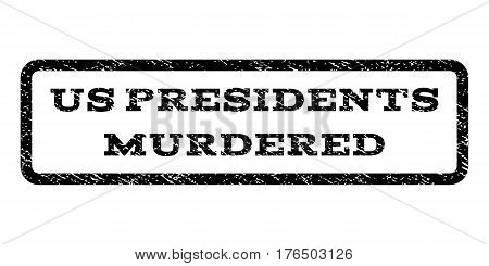 Us Presidents Murdered watermark stamp. Text tag inside rounded rectangle with grunge design style. Rubber seal stamp with scratched texture. Vector black ink imprint on a white background.
