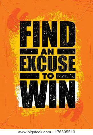 Find An Excuse To Win. Inspiring Workout and Fitness Gym Motivation Quote. Sport Creative Vector Typography Rough Poster Concept