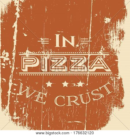 In pizza we crust. Quote typographical background in vintage style. Vector template for poster business card label and banner