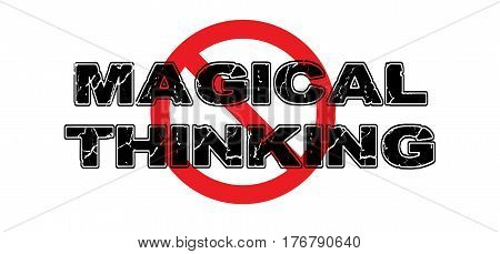 Ban Magical Thinking the practice of seeing relationships between unrelated things wishful thinking.