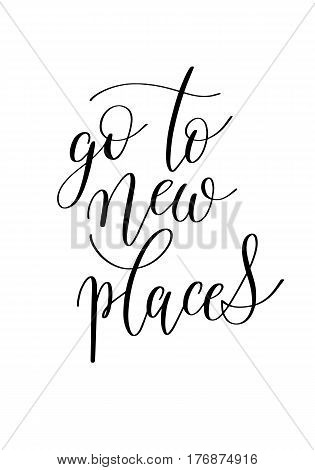 go to new places black and white hand written ink lettering positive quote about travel, calligraphy vector illustration