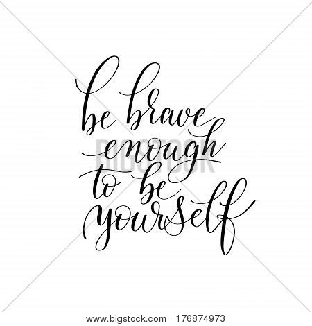 be brave enough to be yourself black and white hand written ink lettering positive quote about life, calligraphy vector illustration