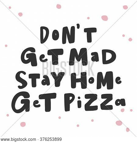 Dont Get Mad Stay Home Get Pizza. Covid-19 Sticker For Social Media Content. Vector Hand Drawn Illus