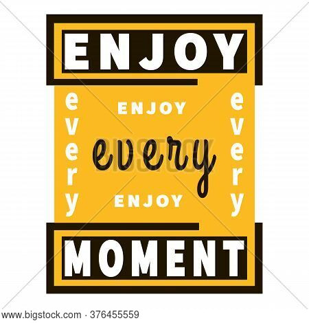 Enjoy Every Moment - Inspiration Slogan. Graphic Vector Wisdom. Black, Yellow And White Colors. Moti