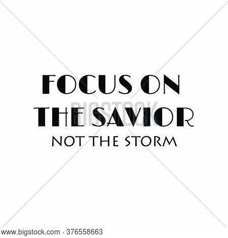 Focus On The Savior Not The Storm, Christian Faith, Typography For Print Or Use As Poster, Card, Fly