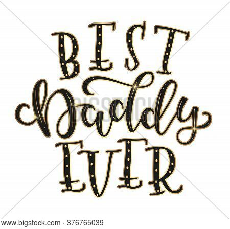 Best Daddy Ever, Hand Drawn Calligraphy Illustration Isolated On White Background. Black And Gold Te