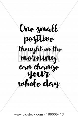 Lettering quotes motivation about life quote. Calligraphy Inspirational quote. One small positive thought in the morning can change your whole day.