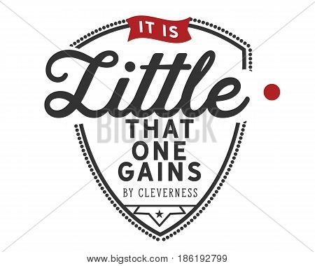 It is little that one gains by cleverness. Intelligence And Intellectuals Quotes