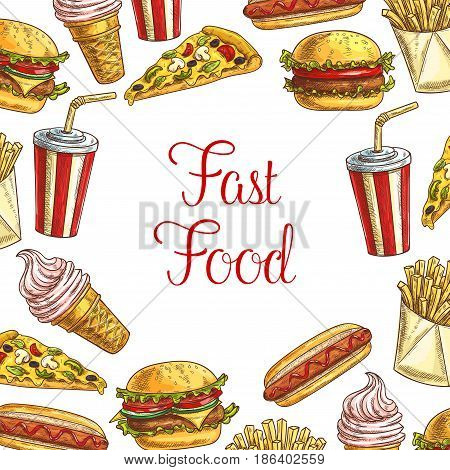 Fast food lunch dishes with drinks poster. Fast food restaurant menu background with hamburger, hot dog, pizza, sweet soda cup, french fries, cheeseburger and strawberry ice cream cone sketches