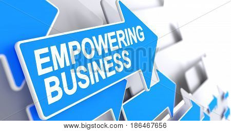 Empowering Business - Blue Pointer with a Inscription Indicates the Direction of Movement. Empowering Business, Inscription on Blue Pointer. 3D.