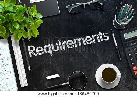 Requirements. Business Concept Handwritten on Black Chalkboard. Top View Composition with Chalkboard and Office Supplies. 3d Rendering. Toned Image.