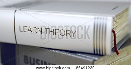 Close-up of a Book with the Title on Spine Learn Theory. Learn Theory - Leather-bound Book in the Stack. Closeup. Toned Image with Selective focus. 3D render.