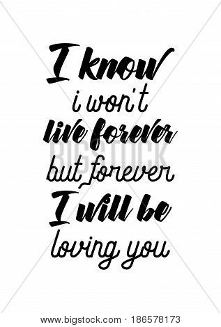 Handwritten lettering positive quote about love to valentines day. I know, i won't live forever, but forever. I will be loving you.